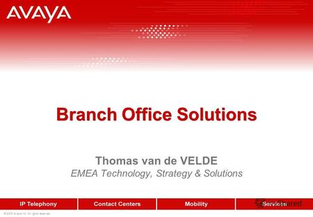 Branch Office Solutions Thomas van de VELDE EMEA Technology, Strategy & Solutions © 2005 Avaya Inc. All rights reserved.