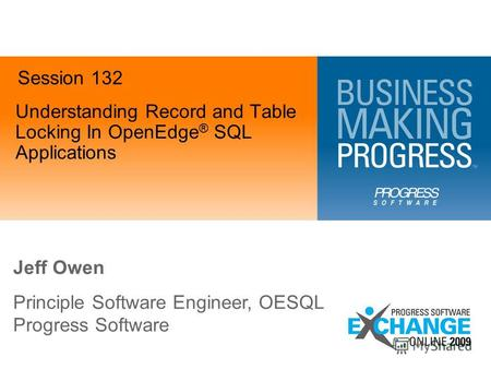 Understanding Record and Table Locking In OpenEdge ® SQL Applications Jeff Owen Principle Software Engineer, OESQL Progress Software Session 132.