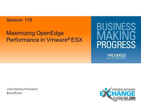 Maximizing OpenEdge Performance in Vmware ® ESX John Harlow, President BravePoint Session 118.