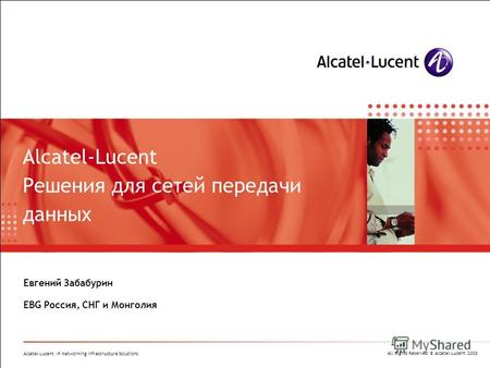 All Rights Reserved © Alcatel-Lucent 2008 Alcatel-Lucent IP Networking Infrastructure Solutions Евгений Забабурин EBG Россия, СНГ и Монголия Alcatel-Lucent.