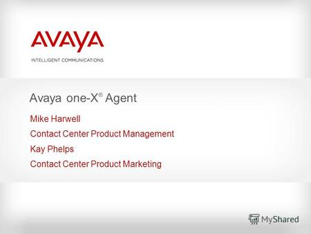 Avaya one-X ® Agent Mike Harwell Contact Center Product Management Kay Phelps Contact Center Product Marketing.