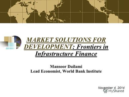 MARKET SOLUTIONS FOR DEVELOPMENTMARKET SOLUTIONS FOR DEVELOPMENT: Frontiers in Infrastructure Finance Mansoor Dailami Lead Economist, World Bank Institute.