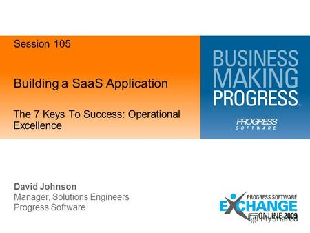 Building a SaaS Application The 7 Keys To Success: Operational Excellence David Johnson Manager, Solutions Engineers Progress Software Session 105.