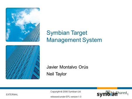 EXTERNAL Copyright 2006 Symbian Ltd. released under EPL version 1.0 1 Javier Montalvo Orús Neil Taylor Symbian Target Management System.