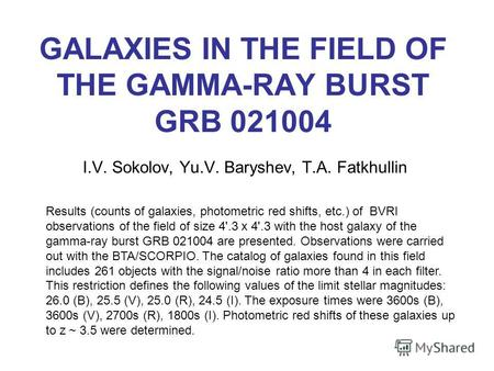 GALAXIES IN THE FIELD OF THE GAMMA-RAY BURST GRB 021004 I.V. Sokolov, Yu.V. Baryshev, T.A. Fatkhullin Results (counts of galaxies, photometric red shifts,