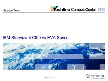 © 2010 IBM Corporation IBM Storwize V7000 vs EVA Series IBM Confidential Storage Team.