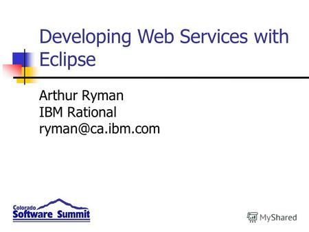 Arthur Ryman IBM Rational ryman@ca.ibm.com Developing Web Services with Eclipse.