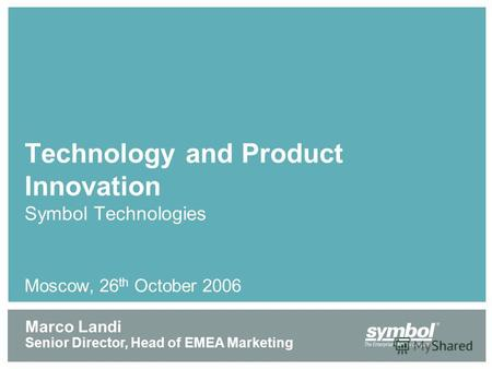 Technology and Product Innovation Symbol Technologies Moscow, 26 th October 2006 Marco Landi Senior Director, Head of EMEA Marketing.
