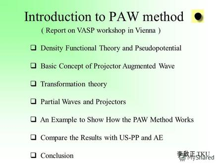 Introduction to PAW method ( Report on VASP workshop in Vienna ) Density Functional Theory and Pseudopotential Basic Concept of Projector Augmented Wave.