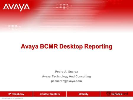 © 2005 Avaya Inc. All rights reserved. Avaya BCMR Desktop Reporting Pedro A. Suarez Avaya Technology And Consulting pasuarez@avaya.com.