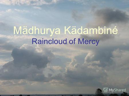 Mädhurya Kädambiné Raincloud of Mercy. The great, sweet cloud of unlimited mercy of Caitanya Mahaprabhu nourishes the seeds of bhakti planted in the heart.
