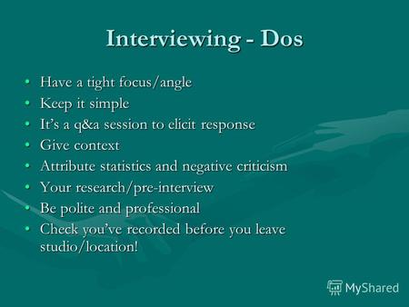 Interviewing - Dos Have a tight focus/angleHave a tight focus/angle Keep it simpleKeep it simple Its a q&a session to elicit responseIts a q&a session.