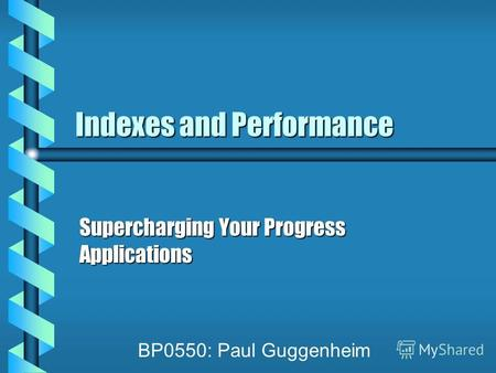 Indexes and Performance Supercharging Your Progress Applications BP0550: Paul Guggenheim.