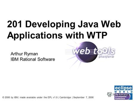 © 2006 by IBM; made available under the EPL v1.0 | Cambridge | September 7, 2006 201 Developing Java Web Applications with WTP Arthur Ryman IBM Rational.