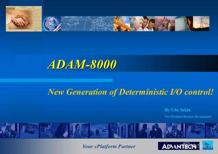 ADAM8000 ADAM-8000 New Generation of Deterministic I/O control! By Udo Sekin Vice President Business Development.