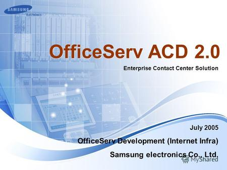July 2005 Enterprise Contact Center Solution OfficeServ ACD 2.0 OfficeServ Development (Internet Infra) Samsung electronics Co., Ltd.
