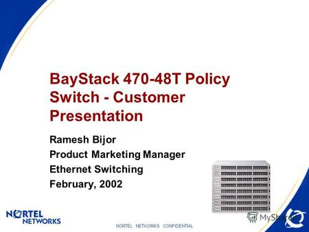 NORTEL NETWORKS CONFIDENTIAL BayStack 470-48T Policy Switch - Customer Presentation Ramesh Bijor Product Marketing Manager Ethernet Switching February,