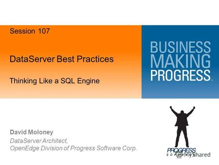 DataServer Best Practices Thinking Like a SQL Engine David Moloney DataServer Architect, OpenEdge Division of Progress Software Corp. Session 107.