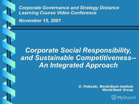 D. Petkoski, World Bank Institute World Bank Group Corporate Governance and Strategy Distance Learning Course Video Conference November 15, 2001 Corporate.