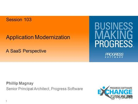 Application Modernization A SaaS Perspective 1 Phillip Magnay Senior Principal Architect, Progress Software Session 103.
