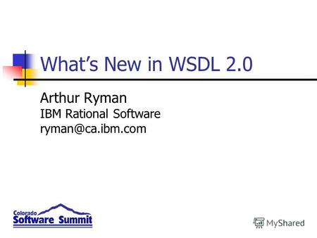 Whats New in WSDL 2.0 Arthur Ryman IBM Rational Software ryman@ca.ibm.com.