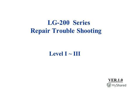 LG-200 Series Repair Trouble Shooting Level I ~ III VER.1.0.