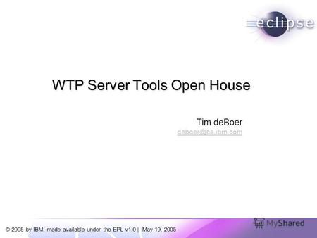 © 2005 by IBM; made available under the EPL v1.0 | May 19, 2005 Tim deBoer deboer@ca.ibm.com WTP Server Tools Open House.