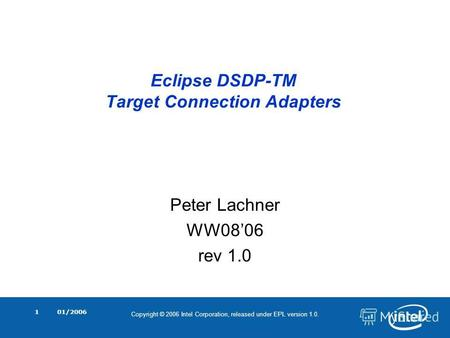 Copyright © 2006 Intel Corporation, released under EPL version 1.0. 01/20061 Eclipse DSDP-TM Target Connection Adapters Peter Lachner WW0806 rev 1.0.
