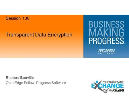 Transparent Data Encryption Richard Banville OpenEdge Fellow, Progress Software Session 130.