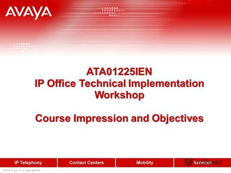 © 2006 Avaya Inc. All rights reserved. ATA01225IEN IP Office Technical Implementation Workshop Course Impression and Objectives ATA01225IEN IP Office Technical.