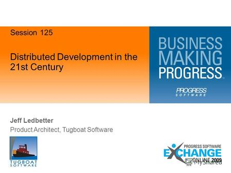 Distributed Development in the 21st Century Jeff Ledbetter Product Architect, Tugboat Software Session 125.