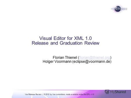 Vex Release Review | © 2012 by Vex committers, made available under the EPL v1.0 Visual Editor for XML 1.0 Release and Graduation Review Florian Thienel.