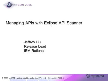 © 2006 by IBM; made available under the EPL v1.0 | March 20, 2006 | Jeffrey Liu Release Lead IBM Rational Managing APIs with Eclipse API Scanner.