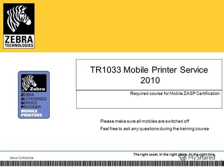 The right asset. In the right place. At the right time. TR1033 Mobile Printer Service 2010 Required course for Mobile ZASP Certification Zebra Confidential.