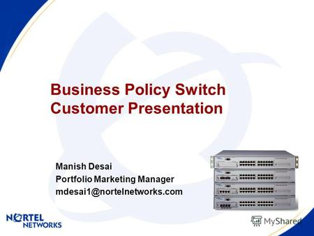 Business Policy Switch Customer Presentation Manish Desai Portfolio Marketing Manager mdesai1@nortelnetworks.com.