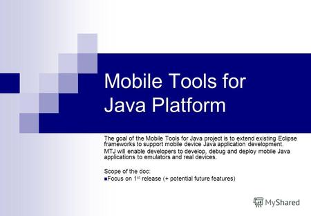 1 Mobile Tools for Java Platform The goal of the Mobile Tools for Java project is to extend existing Eclipse frameworks to support mobile device Java application.