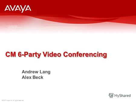 © 2007 Avaya Inc. All rights reserved. CM 6-Party Video Conferencing Andrew Lang Alex Beck.