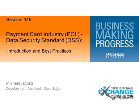Payment Card Industry (PCI ) - Data Security Standard (DSS): Introduction and Best Practices Michael Jacobs Development Architect - OpenEdge Session 119.