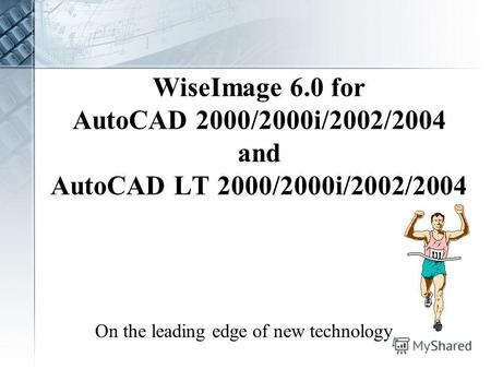 WiseImage 6.0 for AutoCAD 2000/2000i/2002/2004 and AutoCAD LT 2000/2000i/2002/2004 On the leading edge of new technology.