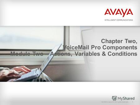 © 2009 Avaya Inc. All rights reserved.1 Chapter Two, VoiceMail Pro Components Module Two – Actions, Variables & Conditions.