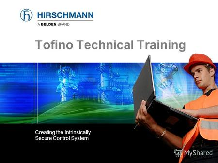 © 2008. Hirschmann Automation and Control GmbH © 2007. Hirschmann Automation and Control GmbH Tofino Technical Training Creating the Intrinsically Secure.