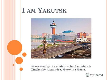 I AM Y AKUTSK 8b created by the student school number 5: Zinchenko Alexandra, Mutovina Maria.