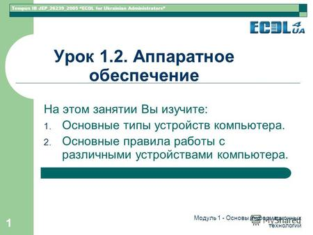 Tempus IB JEP_26239_2005 ECDL for Ukrainian Administrators Модуль 1 - Основы информационных технологий 1 Урок 1.2. Аппаратное обеспечение На этом занятии.