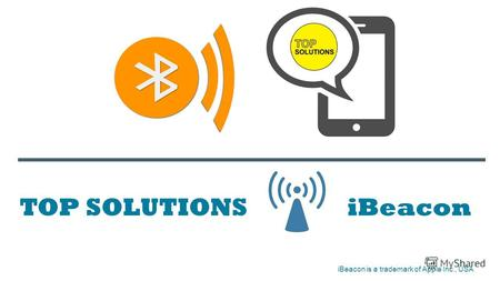 TOP SOLUTIONS iBeacon iBeacon is a trademark of Apple Inc., USA.