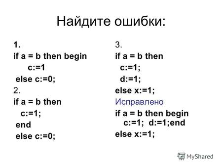 Найдите ошибки: 1. if a = b then begin c:=1 else c:=0; 2. if a = b then c:=1; end else c:=0; 3. if a = b then c:=1; d:=1; else x:=1; Исправлено if a =