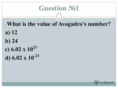 Guestion 1 What is the value of Avogadros number? a) 12 b) 24 d) 6.02 x 10 -23 c) 6.02 x 10 23.