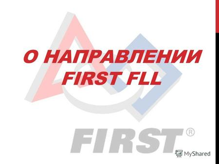 О НАПРАВЛЕНИИ FIRST FLL. FIRST Организация FIRST® (For Inspiration and Recognition in Science and Technology – «Развитие и поощрение интереса к науке.