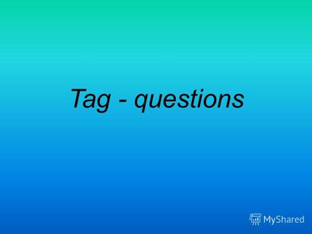 Tag - questions. Если в первой части предложения есть глаголы to be (is, am, are, was, were), to have (has, had), will/ shall, can/ could, would/must,