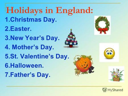 Holidays in England: 1. Christmas Day. 2.Easter. 3. New Years Day. 4. Mothers Day. 5.St. Valentines Day. 6.Halloween. 7. Fathers Day.