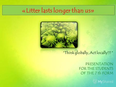 «Litter lasts longer than us» Think globally, Act locally!!! PRESENTATION FOR THE STUDENTS OF THE 7 th FORM.